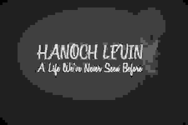 Hanoch Levin. A Life We've Never Seen Before